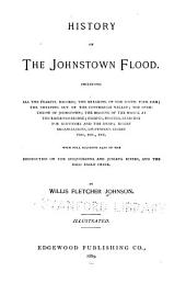 History of the Johnstown Flood: With Full Accounts Also of the Destruction of the Susquehanna and Juniata Rivers, and the Bald Eagle Creek