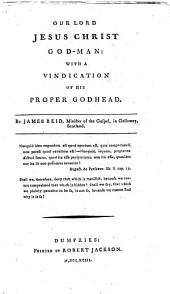 Our Lord Jesus Christ God-man: With a Vindication of His Proper Godhead