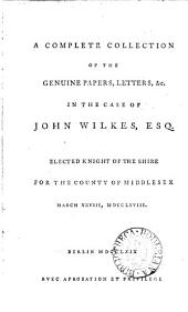 A Complete Collection of the Genuine Papers, Letters, &c. in the Case of John Wilkes: ...