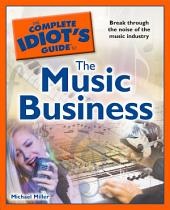 The Complete Idiot's Guide to the Music Business: Break Through the Noise of the Music Industry