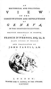 An Historical and Political View of the Constitution and Revolutions of Geneva: In the Eighteenth Century. Written Originally in French, by Francis D'Ivernois, ... and Translated by John Farell, A.M.