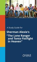 A Study Guide For Sherman Alexie S The Lone Ranger And Tonto Fistfight In Heaven  PDF