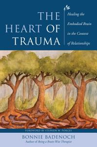 The Heart of Trauma  Healing the Embodied Brain in the Context of Relationships  Norton Series on Interpersonal Neurobiology  Book