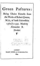 Green Pastures: Being Choice Extracts from the Works of Robert Greene, M.A., of Both Universities, 1560(?)-1592