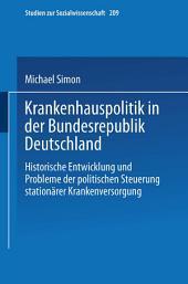 Krankenhauspolitik in der Bundesrepublik Deutschland: Historische Entwicklung und Probleme der politischen Steuerung stationärer Krankenversorgung