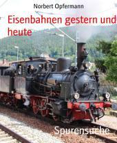 Spurensuche: Eisenbahnen gestern und heute