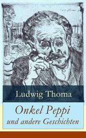 Onkel Peppi und andere Geschichten (Vollständige Ausgabe): Ein Klassiker der bayerischen Literatur gewürzt mit Humor und Satire