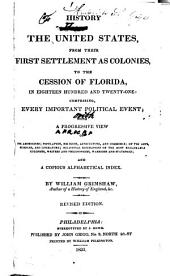 History of the United States: From Their First Settlement as Colonies, to the Cession of Florida, in Eighteen Hundred and Twenty-one, Comprising Every Important Political Event... and a Copious Alphabetical Index