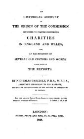 An Historical Account of the ... Commission Appointed to Inquire Concerning Charities in England and Wales; And, an Illustration of ... Old Customs ... which Occur in the Reports ...