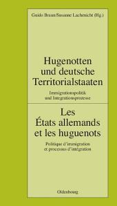 Hugenotten und deutsche Territorialstaaten. Immigrationspolitik und Integrationsprozesse: Les États allemands et les huguenots. Politique d'immigration et processus d'intégration