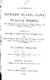 A Dictionary of Modern Slang, Cant, and Vulgar Words: Used at the Present Day in the Streets of London, the Universities of Oxford and Cambridge, the Houses of Parliament, the Dens of St. Giles, and the Palaces of St. James : Preceded by a History of Cant and Vulgar Language : with Glossaries of Two Secret Languages, Spoken by the Wandering Tribes of London, the Costermongers, and the Patterers