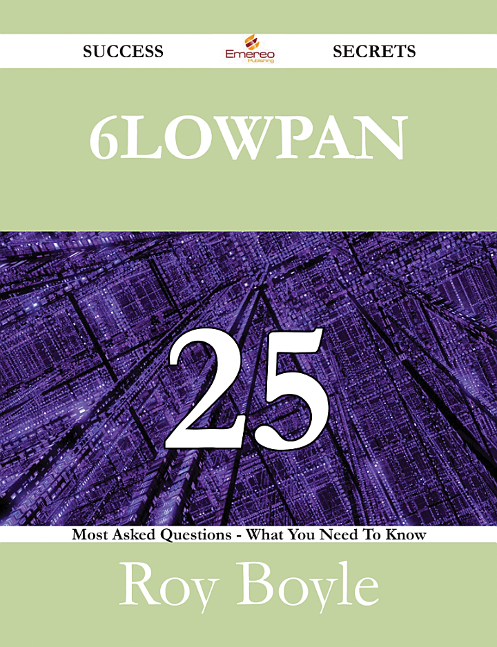 6LoWPAN 25 Success Secrets - 25 Most Asked Questions On 6LoWPAN - What You Need To Know