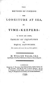 The Method of Finding the Longitude at Sea: By Time-keepers: to which are Added, Tables of Equations to Equal Altitudes. More Extensive and Accurate Than Any Hitherto Published. By William Wales, ...