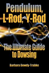 Pendulum, L-Rod, Y-Rod: The Ultimate Guide to Dowsing