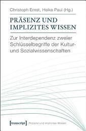 Präsenz und implizites Wissen: Zur Interdependenz zweier Schlüsselbegriffe der Kultur- und Sozialwissenschaften (unter Mitarbeit von Katharina Gerund und David Kaldewey)