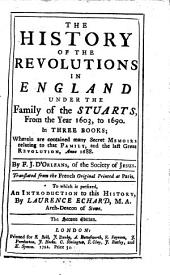 The History of the Revolutions in England Under the Family of the Stuarts, from the Year 1603, to 1690: In Three Books; Wherein are Contained Many Secret Memoirs Relating to that Family, and the Last Great Revolution, Anno 1688. By F.J. D'Orleans, of the Society of Jesus. Translated from the French Original Printed at Paris. To which is Prefixed, an Introduction to this History, by Laurence Echard, M.A. Arch-deacon of Stowe