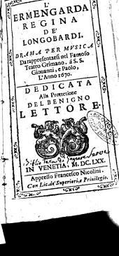 L'Ermengarda regina de' Longobardi. Drama per musica da rappresentarsi nel famoso teatro Grimano. a S.S. Giouanni, e Paolo, l'anno 1670. ..