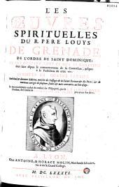 Les Oeuvres spirituelles du R. Pere Louys de Grenade, de l'ordre de saint Dominique: ou est contenu tout ce que le chrétien doit faire depuis le commencement de sa Conversion, jusques à la Perfection de cette vie