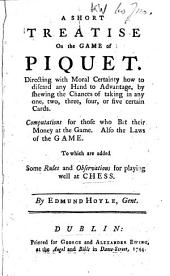 A Short Treatise on the Game of Piquet: Directing with Moral Certainty how to Discard Any Hand to Advantage, by Shewing the Chances of Taking in Any One, Two, Three, Four, Or Five Certain Cards ... To which are Added, Some Rules and Observations for Playing Well at Chess