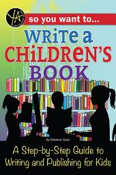 So You Want to… Write a Children's Book: A Step-by-Step Guide to Writing and Publishing for Kids