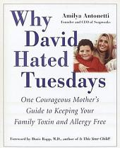 Why David Hated Tuesdays: One Courageous Mother's Guide to Keeping Your Family Toxin and Allergy Free