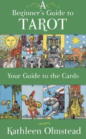 A Beginner's Guide to Tarot: Your Guide to the Cards: Meanings of the Major and Minor Arcana