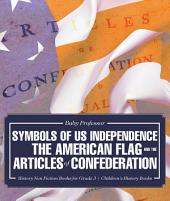 Symbols of US Independence : The American Flag and the Articles of Confederation - History Non Fiction Books for Grade 3 | Children's History Books