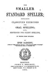 The Smaller Standard Speller: Containing Classified Exercises for Oral Spelling, Also Sentences for Silent Spelling by Writing from Dictation