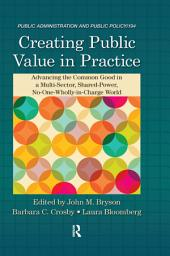 Creating Public Value in Practice: Advancing the Common Good in a Multi-Sector, Shared-Power, No-One-Wholly-in-Charge World
