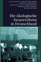 Die ökologische Steuerreform in Deutschland: Eine modellgestützte Analyse ihrer Wirkungen auf Wirtschaft und Umwelt