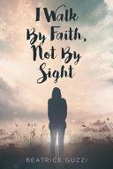 I Walk by Faith  Not by Sight