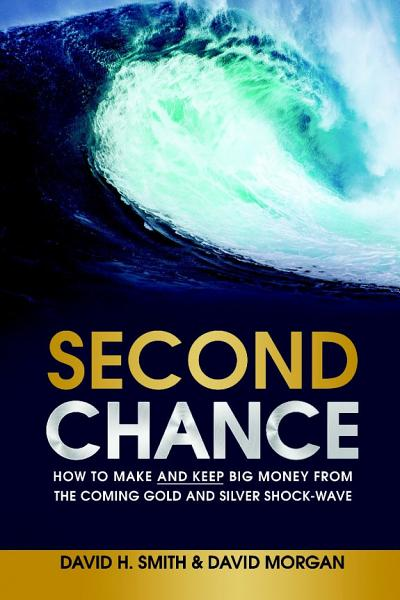 Second Chance How To Make And Keep Big Money From The Coming Gold And Silver Shock Wave