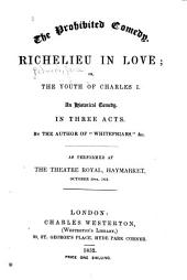 The Prohibited Comedy: Richelieu in Love; Or, The Youth of Charles I. An Historical Comedy. In Three Acts