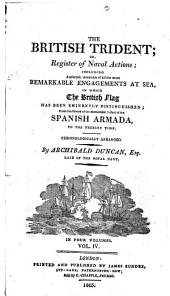 The British Trident: Or, Register of Naval Actions; Including Authentic Accounts of All the Most Remarkable Engagements at Sea, in which the British Flag Has Been Eminently Distinguished; from the Period of the Memorable Defeat of the Spanish Armada, to the Present Time; Chronologically Arranged, Volume 4