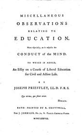 Miscellaneous Observations Relating to Education: More Especially, as it Respects the Conduct of the Mind. To which is Added, an Essay on a Course of Liberal Education for Civil and Active Life. By Joseph Priestley, ...
