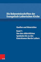 Die Bekenntnisschriften der Evangelisch-Lutherischen Kirche: Quellen und Materialien. Band 1: Von den altkirchlichen Symbolen bis zu den Katechismen Martin Luthers