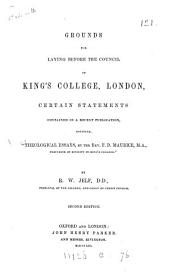 """Grounds for Laying Before the Council of King's College, London, Certain Statements Contained in a Recent Publication, Entitled, """"Theological Essays, by the Rev. F.D. Maurice, M.A., Professor of Divinity in King's College"""""""