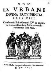 S.d.n.d. Urbani Diuina Prouidentia papae 8. Confirmatio Bullae Gregorij 15. de electione Romani pontificis, & caeremonialis continentis illius ritus