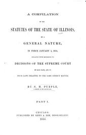 A compilation of the statutes of the State of Illinois: of a general nature, in force January 1, 1856, collated with reference to decisions of the Supreme Court of said state, and to prior laws relating to the same subject matter, Part 1