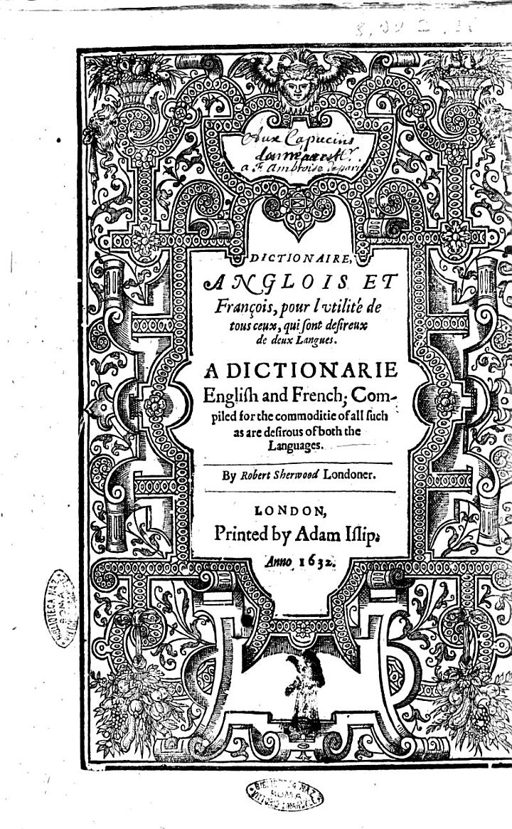 A Dictionarie of the French and English Tongues. Compiled by Randle Cotgrave. Whereunto is Also Annexed a Most Copious Dictionaire, of the English Set Before the French, by R.S.L