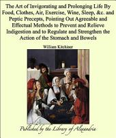 The Art of Invigorating and Prolonging Life By Food, Clothes, Air, Exercise, Wine, Sleep, &c. and Peptic Precepts, Pointing Out Agreeable and Effectual Methods to Prevent and Relieve Indigestion