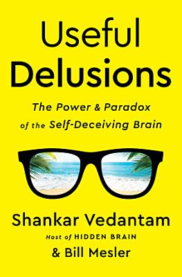Useful Delusions: The Power and Paradox of the Self-Deceiving Brain