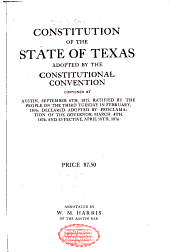 Constitution of the State of Texas: adopted by the Constitutional Convention convened at Austin, September 6th, 1875 : ratified by the people on the third Tuesday in February, 1876 : declared adopted by proclamation of the Governor, March 4th, 1876, and effective, April 18th, 1876