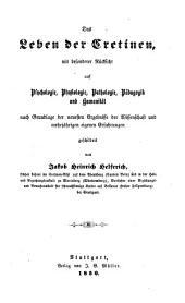 """""""Das"""" Leben der Cretinen, mit besonderer Rücksicht auf Psychologie, Physiologie, Pathologie, Pädagogik und Humanität (etc.)"""