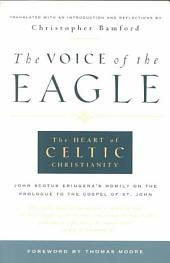 The Voice of the Eagle: The Heart of Celtic Christianity : John Scotus Eriugena's Homily on the Prologue to the Gospel of St. John