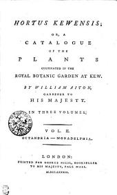 Hortus Kewensis; Or, a Catalogue of the Plants Cultivated in the Royal Botanic Garden at Kew: In Three Volumes. Octandria - Monadelphia, Volume 2