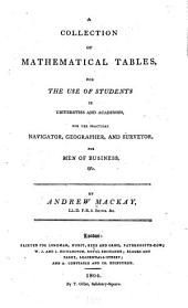 A Collection of Mathematical Tables: For the Use of Students in Universities and Academies, for the Practical Navigator, Geographer, and Surveyor, for Men of Business & C