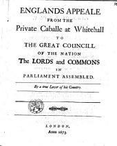 Englands Appeale from the Private Caballe at Whitehall to the Great Councill of the Nation. The Lords and Commons in Parliament Assembled