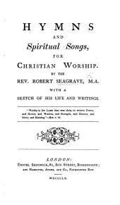 Hymns and Spiritual Songs for Christian Worship. By ... R. Seagrave. ... With a sketch of his life and writings