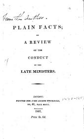 Plain Facts, Or,: A Review of the Conduct of the Late Ministers